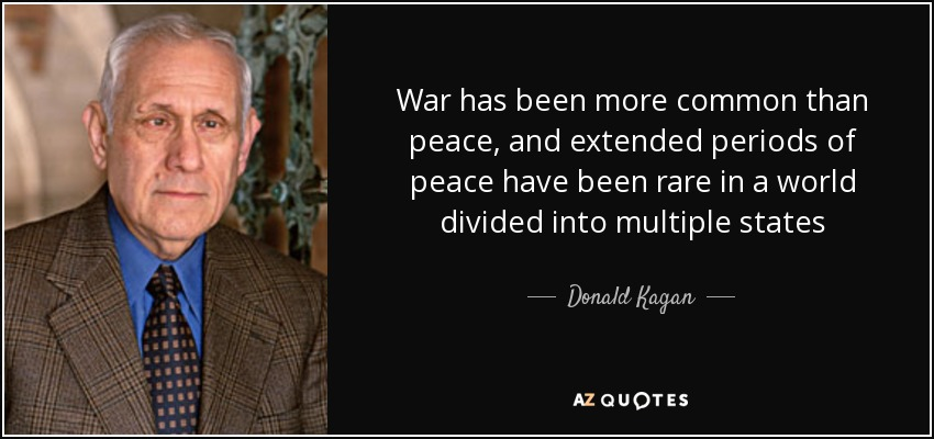 War has been more common than peace, and extended periods of peace have been rare in a world divided into multiple states - Donald Kagan