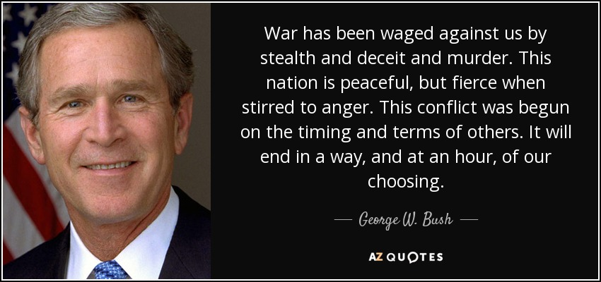 War has been waged against us by stealth and deceit and murder. This nation is peaceful, but fierce when stirred to anger. This conflict was begun on the timing and terms of others. It will end in a way, and at an hour, of our choosing. - George W. Bush