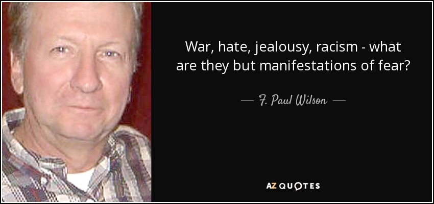 War, hate, jealousy, racism - what are they but manifestations of fear? - F. Paul Wilson