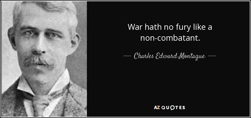 War hath no fury like a non-combatant. - Charles Edward Montague