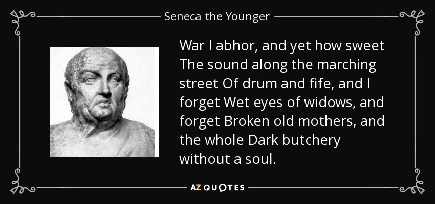 War I abhor, and yet how sweet The sound along the marching street Of drum and fife, and I forget Wet eyes of widows, and forget Broken old mothers, and the whole Dark butchery without a soul. - Seneca the Younger