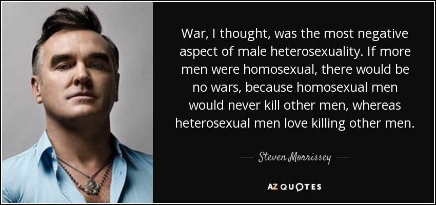 War, I thought, was the most negative aspect of male heterosexuality. If more men were homosexual, there would be no wars, because homosexual men would never kill other men, whereas heterosexual men love killing other men. - Steven Morrissey