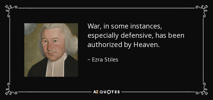 War, in some instances, especially defensive, has been authorized by Heaven. - Ezra Stiles