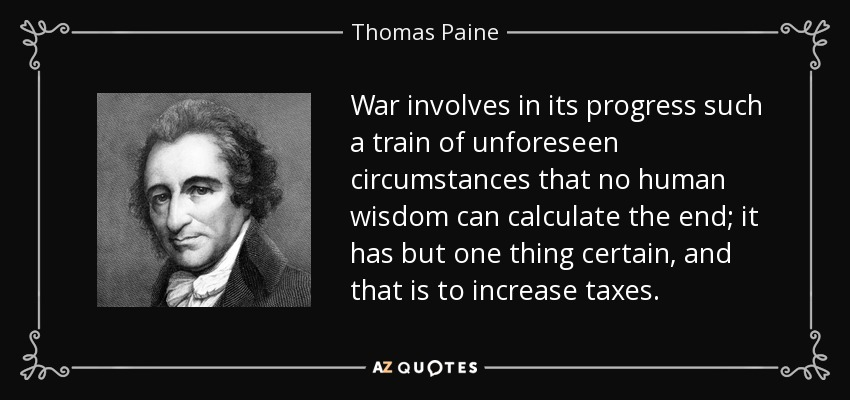 War involves in its progress such a train of unforeseen circumstances that no human wisdom can calculate the end; it has but one thing certain, and that is to increase taxes. - Thomas Paine