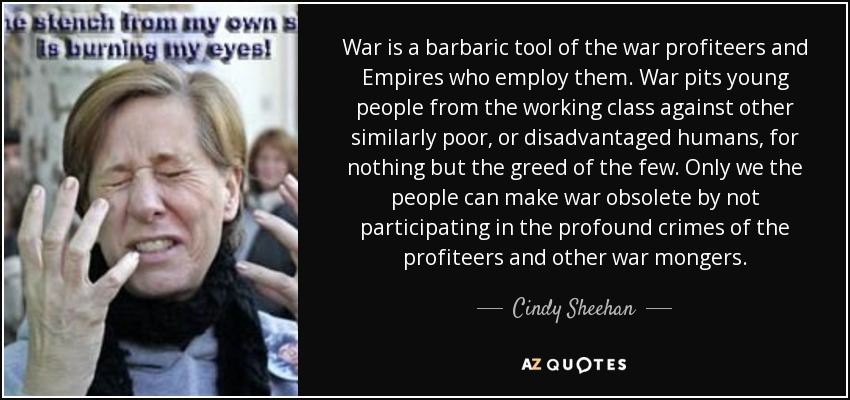 War is a barbaric tool of the war profiteers and Empires who employ them. War pits young people from the working class against other similarly poor, or disadvantaged humans, for nothing but the greed of the few. Only we the people can make war obsolete by not participating in the profound crimes of the profiteers and other war mongers. - Cindy Sheehan