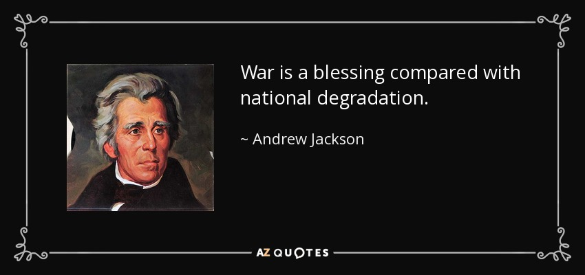 War is a blessing compared with national degradation. - Andrew Jackson