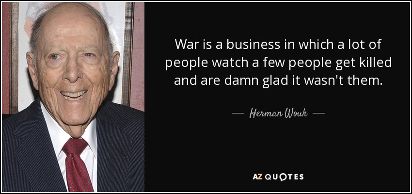 War is a business in which a lot of people watch a few people get killed and are damn glad it wasn't them. - Herman Wouk