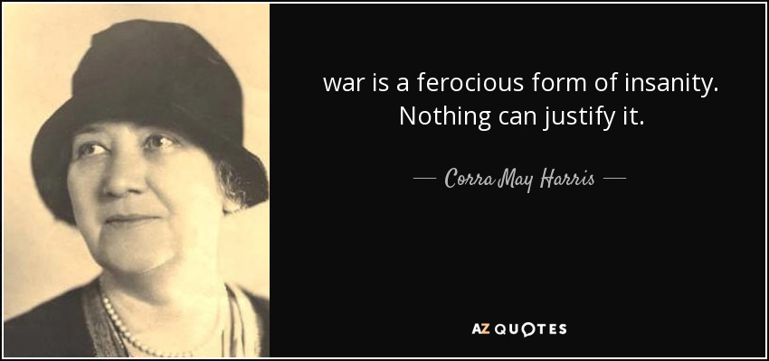 war is a ferocious form of insanity. Nothing can justify it. - Corra May Harris