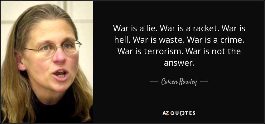 War is a lie. War is a racket. War is hell. War is waste. War is a crime. War is terrorism. War is not the answer. - Coleen Rowley