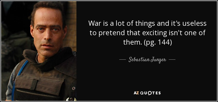 War is a lot of things and it's useless to pretend that exciting isn't one of them. (pg. 144) - Sebastian Junger