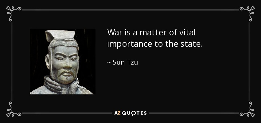 War is a matter of vital importance to the state. - Sun Tzu
