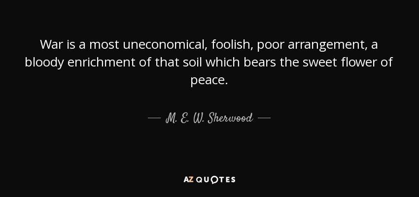 War is a most uneconomical, foolish, poor arrangement, a bloody enrichment of that soil which bears the sweet flower of peace. - M. E. W. Sherwood