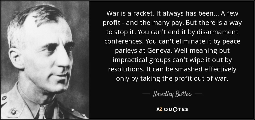 war is a racket War is a racket by major general smedley butler contents chapter 1: war is a racket chapter 2: who makes the profits chapter 3: who pays the bills chapter 4: how to smash this racket chapter 5: to hell with war smedley darlington butler • born: west chester, pa, july 30, 1881 • educated: haverford school.