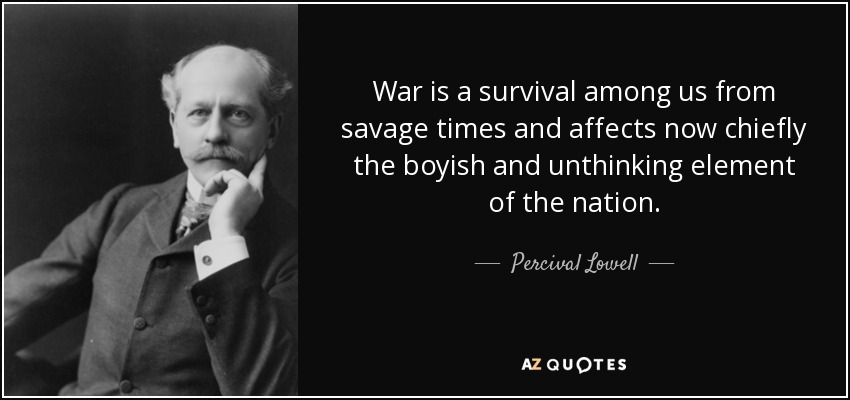 War is a survival among us from savage times and affects now chiefly the boyish and unthinking element of the nation. - Percival Lowell