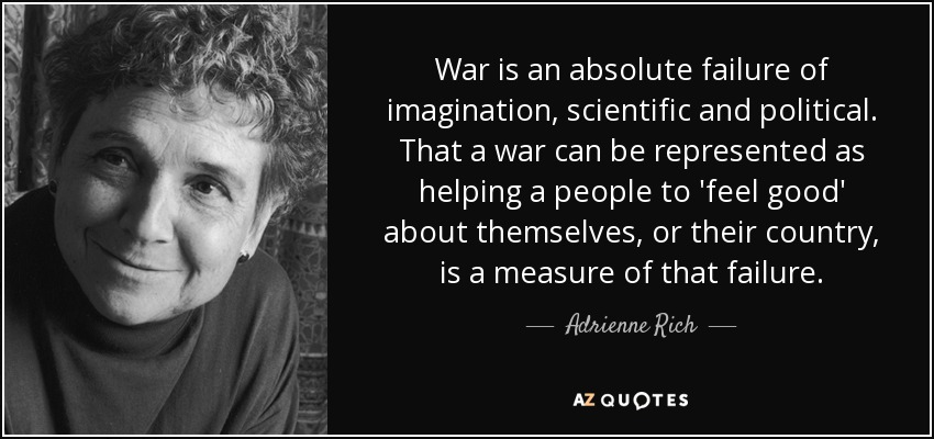 War is an absolute failure of imagination, scientific and political. That a war can be represented as helping a people to 'feel good' about themselves, or their country, is a measure of that failure. - Adrienne Rich