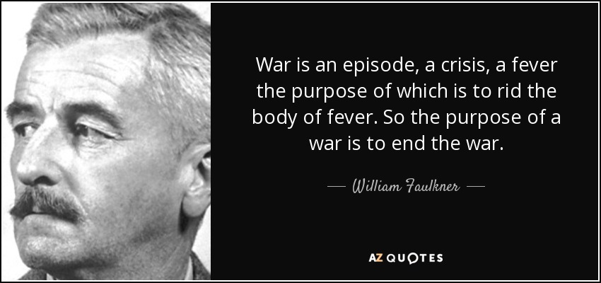 War is an episode, a crisis, a fever the purpose of which is to rid the body of fever. So the purpose of a war is to end the war. - William Faulkner