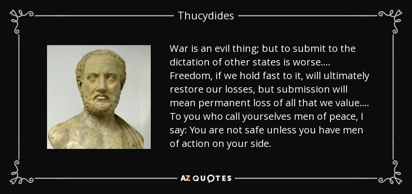 War is an evil thing; but to submit to the dictation of other states is worse.... Freedom, if we hold fast to it, will ultimately restore our losses, but submission will mean permanent loss of all that we value.... To you who call yourselves men of peace, I say: You are not safe unless you have men of action on your side. - Thucydides