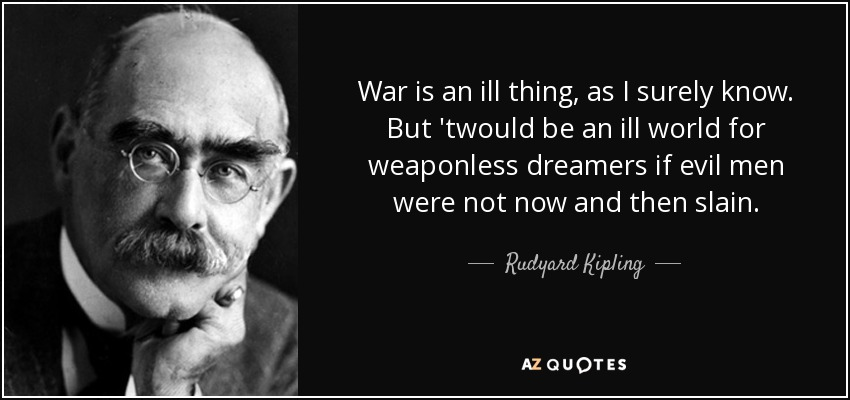 War is an ill thing, as I surely know. But 'twould be an ill world for weaponless dreamers if evil men were not now and then slain. - Rudyard Kipling