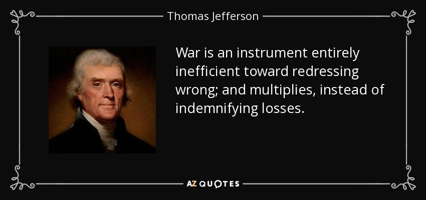 War is an instrument entirely inefficient toward redressing wrong; and multiplies, instead of indemnifying losses. - Thomas Jefferson