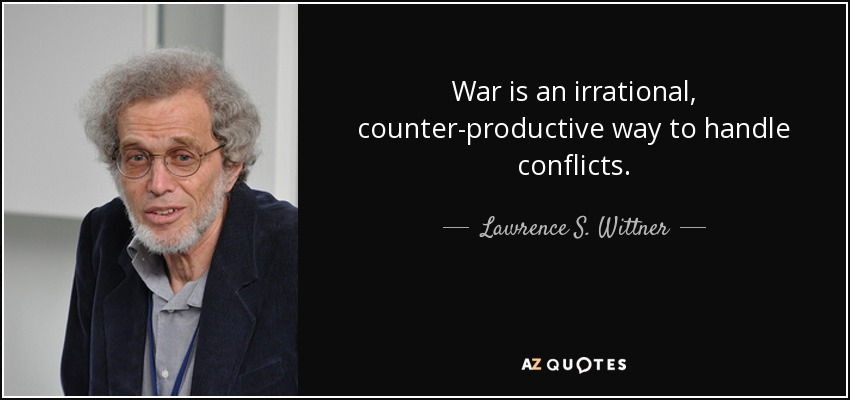 War is an irrational, counter-productive way to handle conflicts. - Lawrence S. Wittner