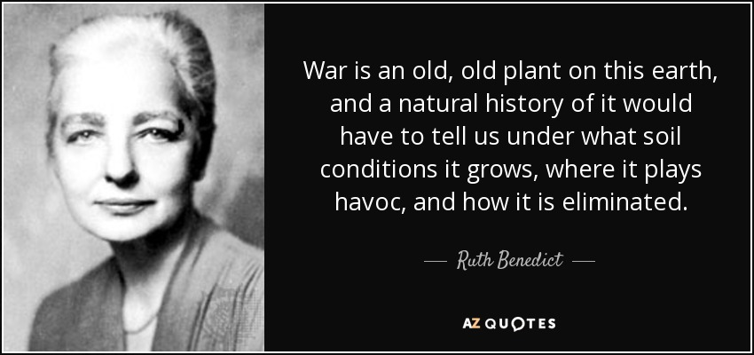 War is an old, old plant on this earth, and a natural history of it would have to tell us under what soil conditions it grows, where it plays havoc, and how it is eliminated. - Ruth Benedict