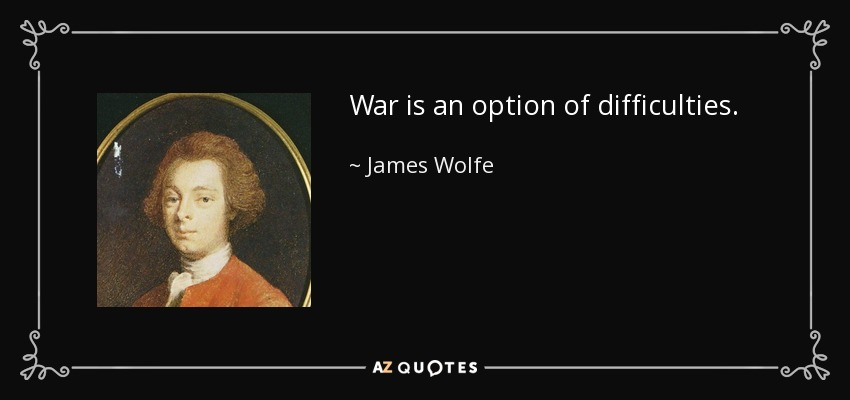 War is an option of difficulties. - James Wolfe