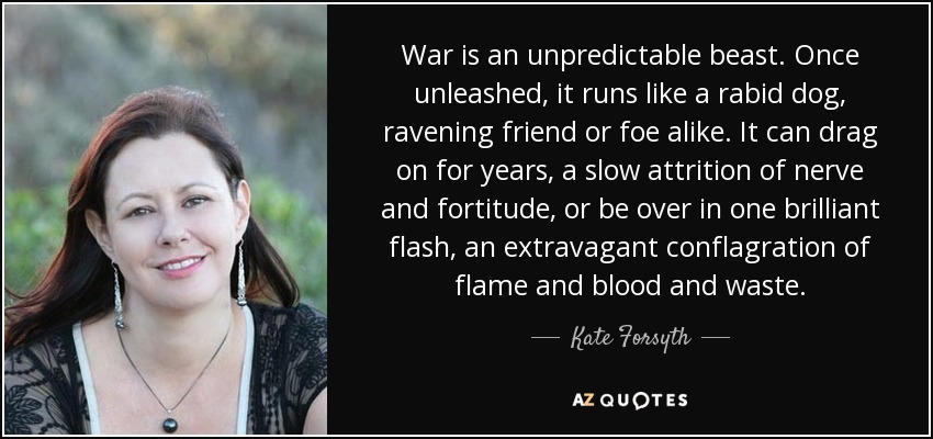 War is an unpredictable beast. Once unleashed, it runs like a rabid dog, ravening friend or foe alike. It can drag on for years, a slow attrition of nerve and fortitude, or be over in one brilliant flash, an extravagant conflagration of flame and blood and waste. - Kate Forsyth