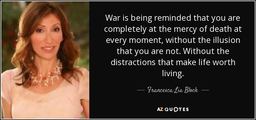 War is being reminded that you are completely at the mercy of death at every moment, without the illusion that you are not. Without the distractions that make life worth living. - Francesca Lia Block