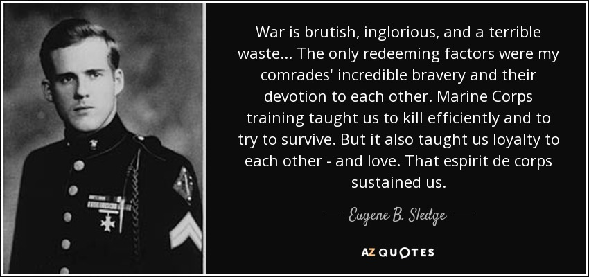 War is brutish, inglorious, and a terrible waste... The only redeeming factors were my comrades' incredible bravery and their devotion to each other. Marine Corps training taught us to kill efficiently and to try to survive. But it also taught us loyalty to each other - and love. That espirit de corps sustained us. - Eugene B. Sledge