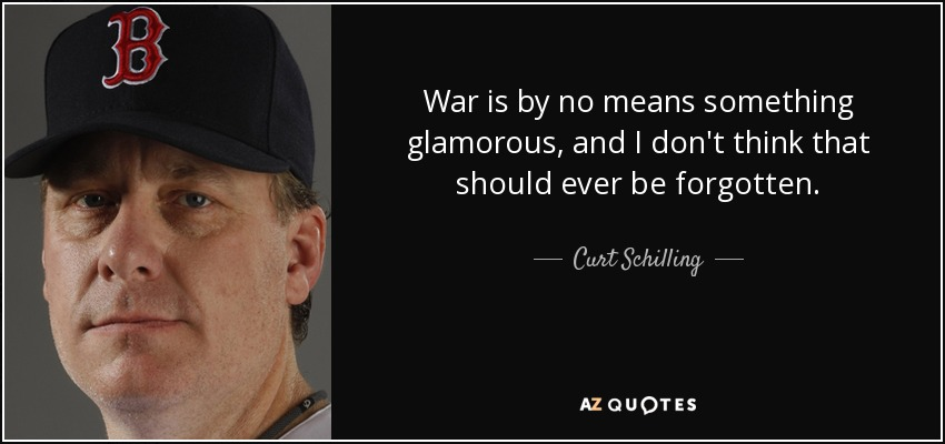 War is by no means something glamorous, and I don't think that should ever be forgotten. - Curt Schilling