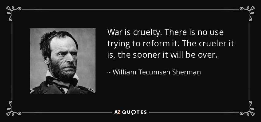 War is cruelty. There is no use trying to reform it. The crueler it is, the sooner it will be over. - William Tecumseh Sherman