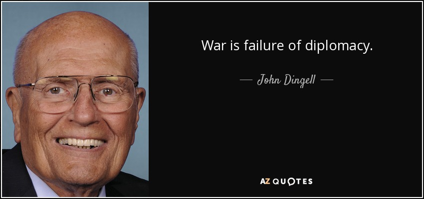 War is failure of diplomacy. - John Dingell
