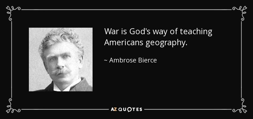 War is God's way of teaching Americans geography. - Ambrose Bierce