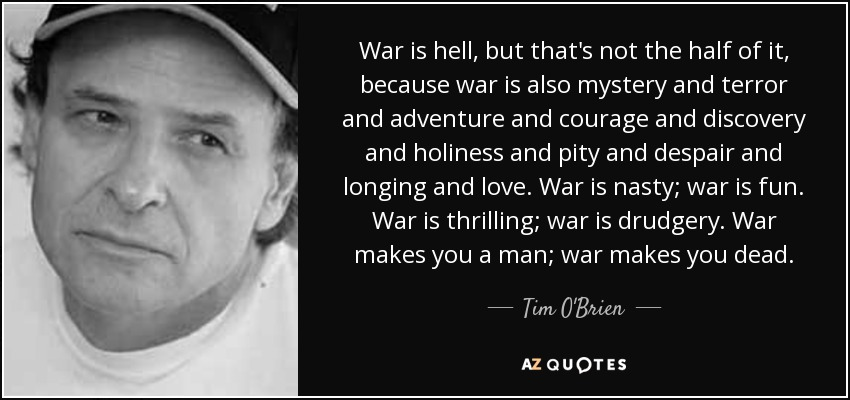War is hell, but that's not the half of it, because war is also mystery and terror and adventure and courage and discovery and holiness and pity and despair and longing and love. War is nasty; war is fun. War is thrilling; war is drudgery. War makes you a man; war makes you dead. - Tim O'Brien