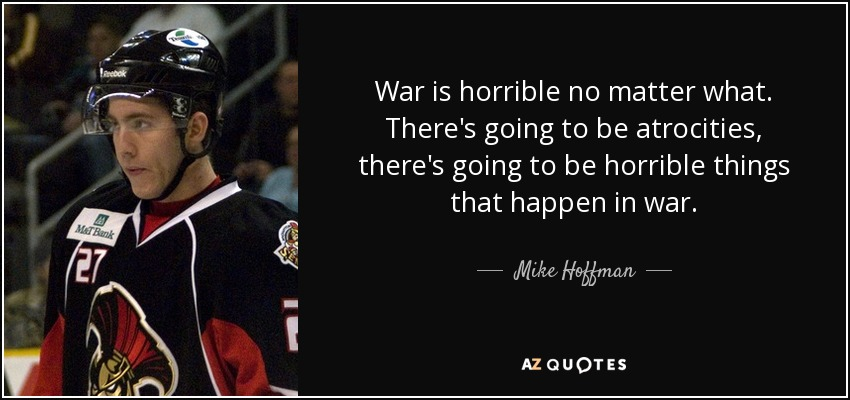 War is horrible no matter what. There's going to be atrocities, there's going to be horrible things that happen in war. - Mike Hoffman