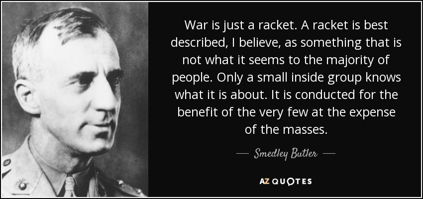 War is just a racket. A racket is best described, I believe, as something that is not what it seems to the majority of people. Only a small inside group knows what it is about. It is conducted for the benefit of the very few at the expense of the masses. - Smedley Butler