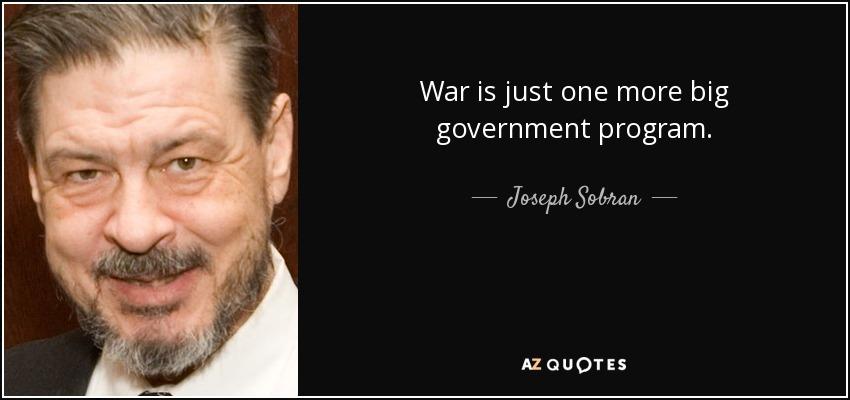 War is just one more big government program. - Joseph Sobran