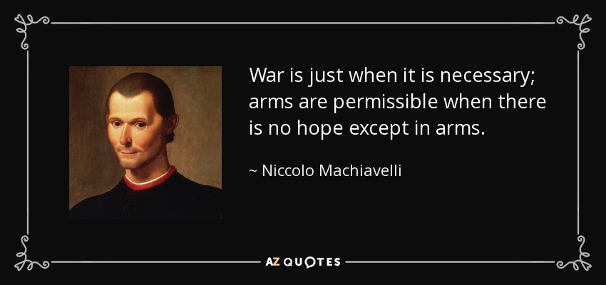 War is just when it is necessary; arms are permissible when there is no hope except in arms. - Niccolo Machiavelli