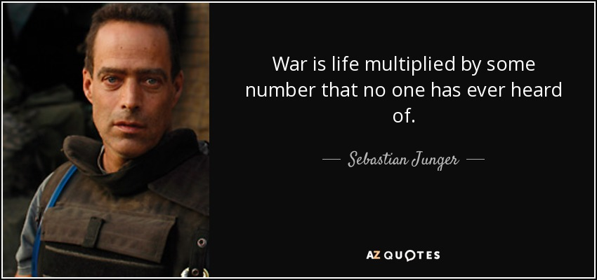 War is life multiplied by some number that no one has ever heard of. - Sebastian Junger