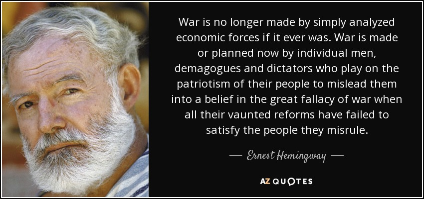 War is no longer made by simply analyzed economic forces if it ever was. War is made or planned now by individual men, demagogues and dictators who play on the patriotism of their people to mislead them into a belief in the great fallacy of war when all their vaunted reforms have failed to satisfy the people they misrule. - Ernest Hemingway