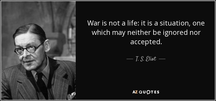 War is not a life: it is a situation, one which may neither be ignored nor accepted. - T. S. Eliot