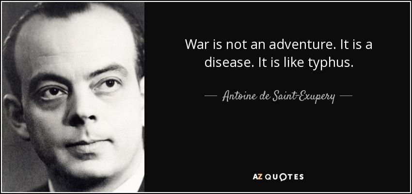 War is not an adventure. It is a disease. It is like typhus. - Antoine de Saint-Exupery