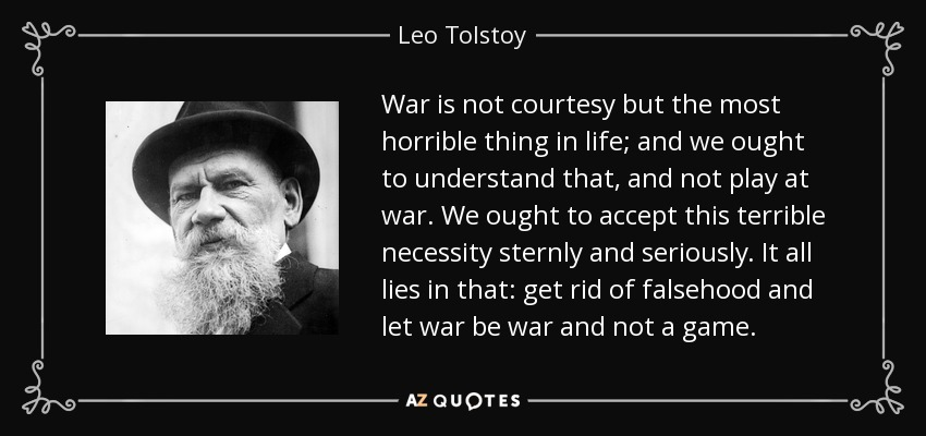 War is not courtesy but the most horrible thing in life; and we ought to understand that, and not play at war. We ought to accept this terrible necessity sternly and seriously. It all lies in that: get rid of falsehood and let war be war and not a game. - Leo Tolstoy