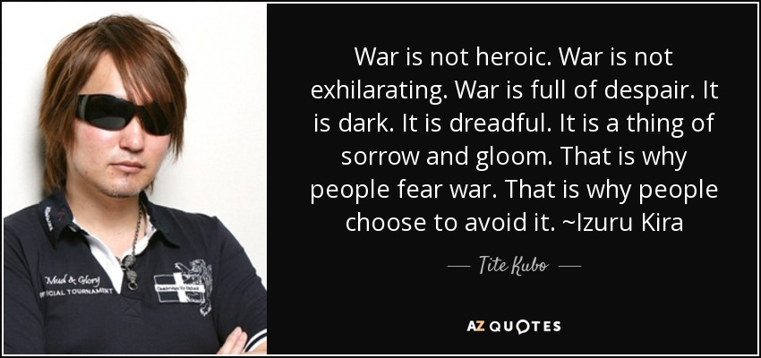 War is not heroic. War is not exhilarating. War is full of despair. It is dark. It is dreadful. It is a thing of sorrow and gloom. That is why people fear war. That is why people choose to avoid it. ~Izuru Kira - Tite Kubo