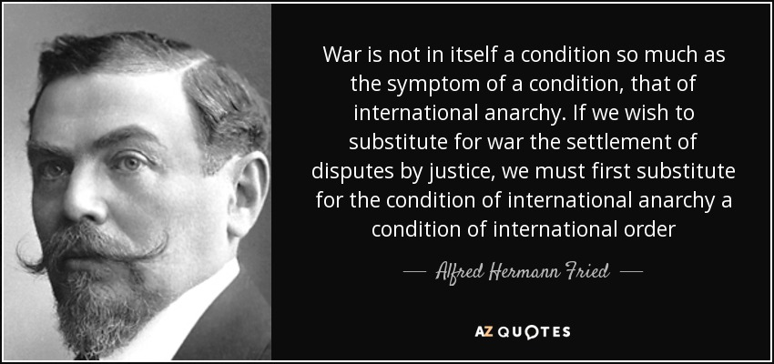 War is not in itself a condition so much as the symptom of a condition, that of international anarchy. If we wish to substitute for war the settlement of disputes by justice, we must first substitute for the condition of international anarchy a condition of international order - Alfred Hermann Fried