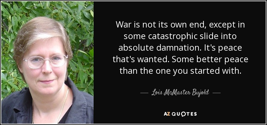 War is not its own end, except in some catastrophic slide into absolute damnation. It's peace that's wanted. Some better peace than the one you started with. - Lois McMaster Bujold