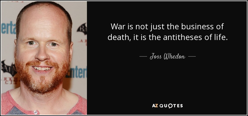 War is not just the business of death, it is the antitheses of life. - Joss Whedon