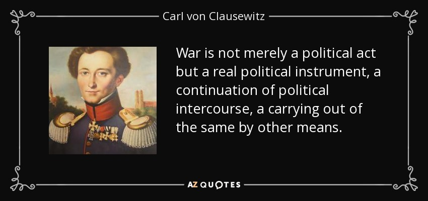 War is not merely a political act but a real political instrument, a continuation of political intercourse, a carrying out of the same by other means. - Carl von Clausewitz