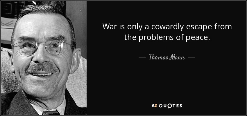 War is only a cowardly escape from the problems of peace. - Thomas Mann
