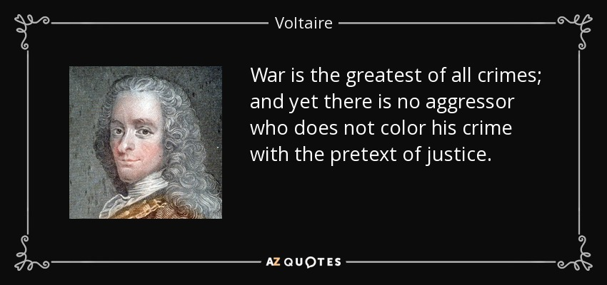 War is the greatest of all crimes; and yet there is no aggressor who does not color his crime with the pretext of justice. - Voltaire